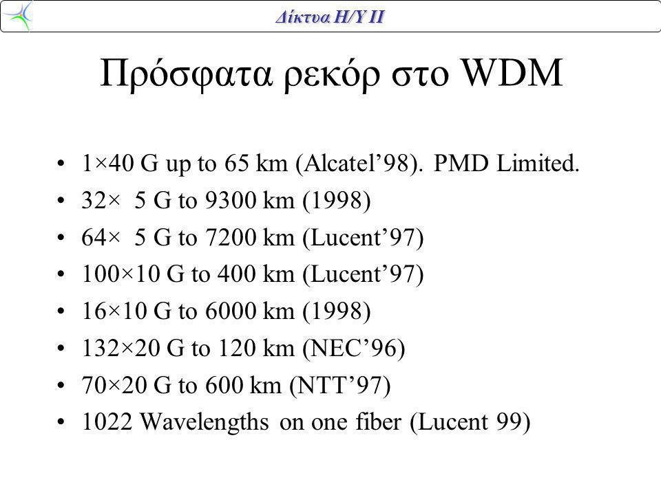 Δίκτυα Η/Υ ΙΙ Πρόσφατα ρεκόρ στο WDM 1×40 G up to 65 km (Alcatel'98). PMD Limited. 32× 5 G to 9300 km (1998) 64× 5 G to 7200 km (Lucent'97) 100×10 G t