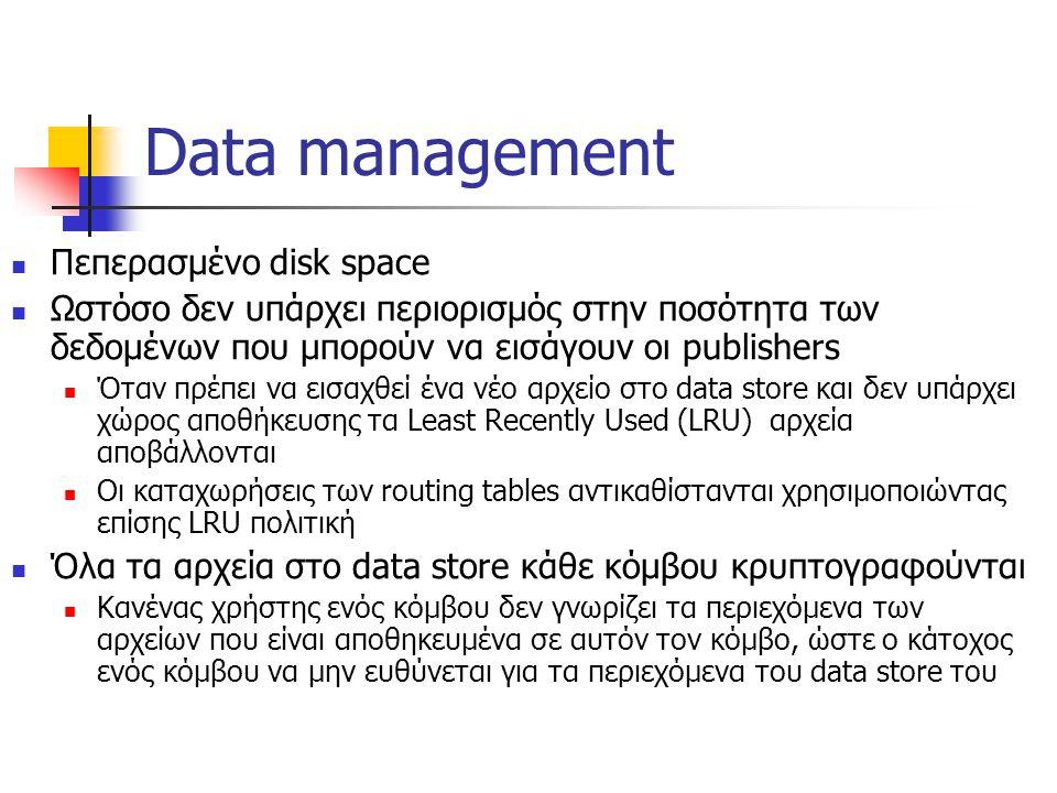 Data management Πεπερασμένο disk space Ωστόσο δεν υπάρχει περιορισμός στην ποσότητα των δεδομένων που μπορούν να εισάγουν οι publishers Όταν πρέπει να εισαχθεί ένα νέο αρχείο στο data store και δεν υπάρχει χώρος αποθήκευσης τα Least Recently Used (LRU) αρχεία αποβάλλονται Οι καταχωρήσεις των routing tables αντικαθίστανται χρησιμοποιώντας επίσης LRU πολιτική Όλα τα αρχεία στο data store κάθε κόμβου κρυπτογραφούνται Κανένας χρήστης ενός κόμβου δεν γνωρίζει τα περιεχόμενα των αρχείων που είναι αποθηκευμένα σε αυτόν τον κόμβο, ώστε ο κάτοχος ενός κόμβου να μην ευθύνεται για τα περιεχόμενα του data store του