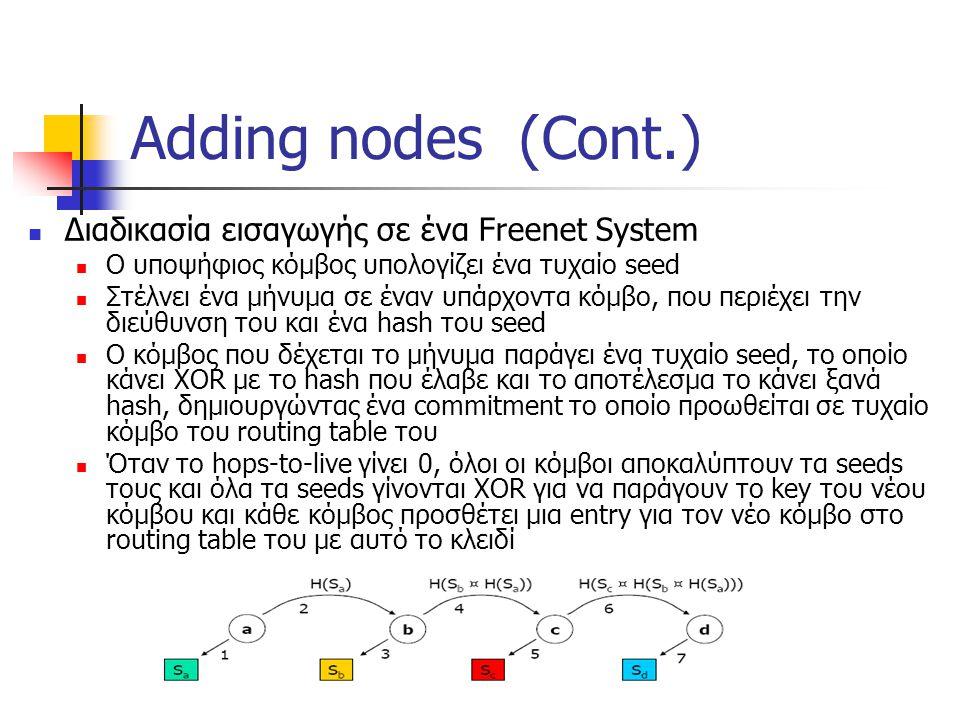 Adding nodes (Cont.) Διαδικασία εισαγωγής σε ένα Freenet System Ο υποψήφιος κόμβος υπολογίζει ένα τυχαίο seed Στέλνει ένα μήνυμα σε έναν υπάρχοντα κόμβο, που περιέχει την διεύθυνση του και ένα hash του seed O κόμβος που δέχεται το μήνυμα παράγει ένα τυχαίο seed, το οποίο κάνει XOR με το hash που έλαβε και το αποτέλεσμα το κάνει ξανά hash, δημιουργώντας ένα commitment το οποίο προωθείται σε τυχαίο κόμβο του routing table του Όταν το hops-to-live γίνει 0, όλοι οι κόμβοι αποκαλύπτουν τα seeds τους και όλα τα seeds γίνονται XOR για να παράγουν το key του νέου κόμβου και κάθε κόμβος προσθέτει μια entry για τον νέο κόμβο στο routing table του με αυτό το κλειδί