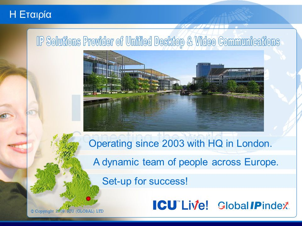 Η Εταιρία Operating since 2003 with HQ in London. A dynamic team of people across Europe.