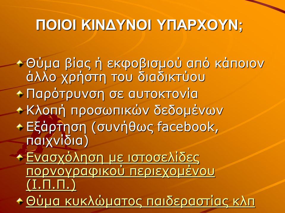 ΠΟΙΟΙ ΚΙΝΔΥΝΟΙ ΥΠΑΡΧΟΥΝ; Θύμα βίας ή εκφοβισμού από κάποιον άλλο χρήστη του διαδικτύου Παρότρυνση σε αυτοκτονία Κλοπή προσωπικών δεδομένων Εξάρτηση (συνήθως facebook, παιχνίδια) Ενασχόληση με ιστοσελίδες πορνογραφικού περιεχομένου (Ι.Π.Π.) Ενασχόληση με ιστοσελίδες πορνογραφικού περιεχομένου (Ι.Π.Π.) Θύμα κυκλώματος παιδεραστίας κλπ Θύμα κυκλώματος παιδεραστίας κλπ