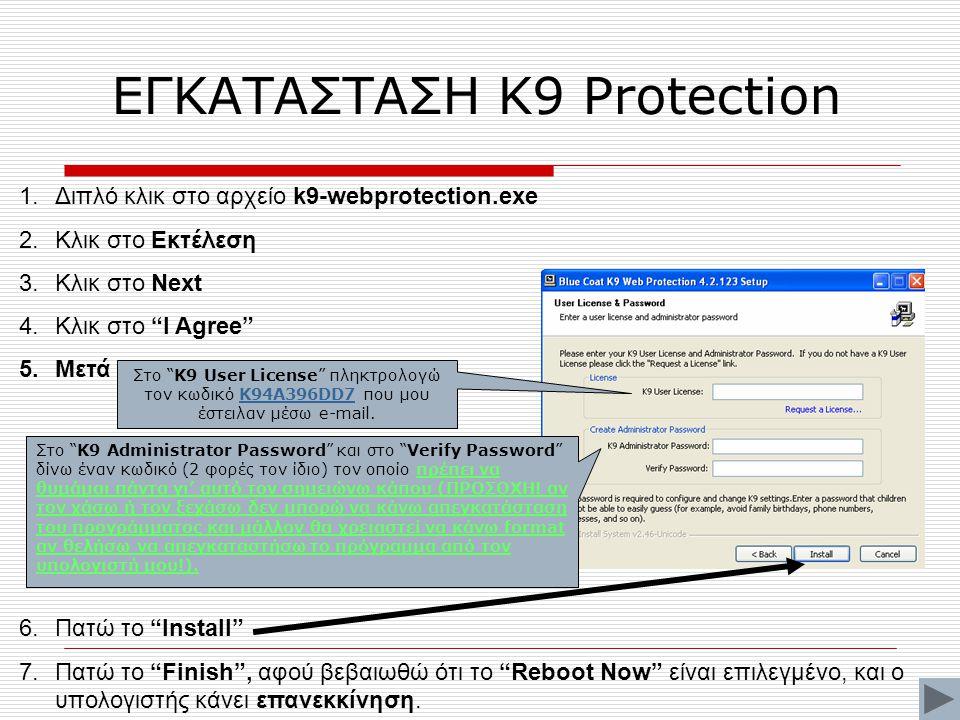ΕΓΚΑΤΑΣΤΑΣΗ Κ9 Protection 1.Διπλό κλικ στο αρχείο k9-webprotection.exe 2.Κλικ στο Εκτέλεση 3.Κλικ στο Next 4.Κλικ στο I Agree 5.Μετά 6.Πατώ το Install 7.Πατώ το Finish , αφού βεβαιωθώ ότι το Reboot Now είναι επιλεγμένο, και ο υπολογιστής κάνει επανεκκίνηση.