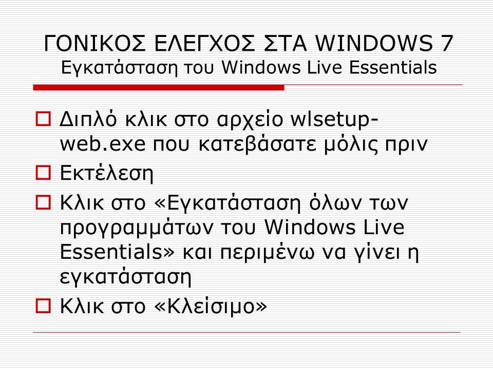 ΓΟΝΙΚΟΣ ΕΛΕΓΧΟΣ ΣΤΑ WINDOWS 7 Εγκατάσταση του Windows Live Essentials  Διπλό κλικ στο αρχείο wlsetup- web.exe που κατεβάσατε μόλις πριν  Εκτέλεση  Κλικ στο «Εγκατάσταση όλων των προγραμμάτων του Windows Live Essentials» και περιμένω να γίνει η εγκατάσταση  Κλικ στο «Κλείσιμο»