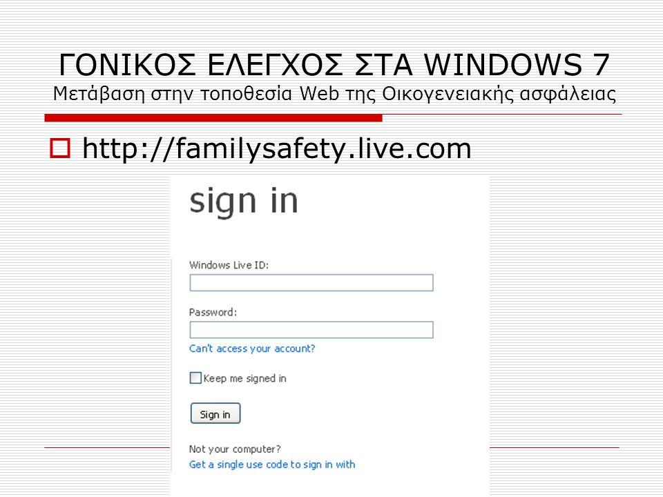 ΓΟΝΙΚΟΣ ΕΛΕΓΧΟΣ ΣΤΑ WINDOWS 7 Μετάβαση στην τοποθεσία Web της Οικογενειακής ασφάλειας  http://familysafety.live.com