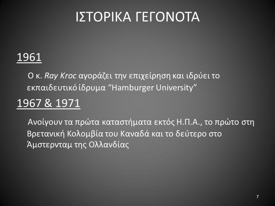 """ΙΣΤΟΡΙΚΑ ΓΕΓΟΝΟΤΑ 1961 Ο κ. Ray Kroc αγοράζει την επιχείρηση και ιδρύει το εκπαιδευτικό ίδρυμα """"Hamburger University"""" 1967 & 1971 Ανοίγουν τα πρώτα κα"""