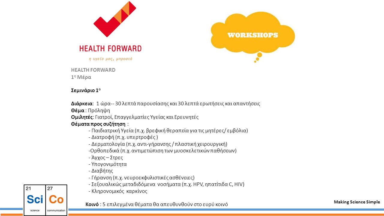 Making Science Simple HEALTH FORWARD 1 η Μέρα Σεμινάριο 1 ο Διάρκεια: 1 ώρα-- 30 λεπτά παρουσίασης και 30 λεπτά ερωτήσεις και απαντήσεις Θέμα : Πρόληψη Ομιλητές: Γιατροί, Επαγγελματίες Υγείας και Ερευνητές Θέματα προς συζήτηση : - Παιδιατρική Υγεία (π.χ.