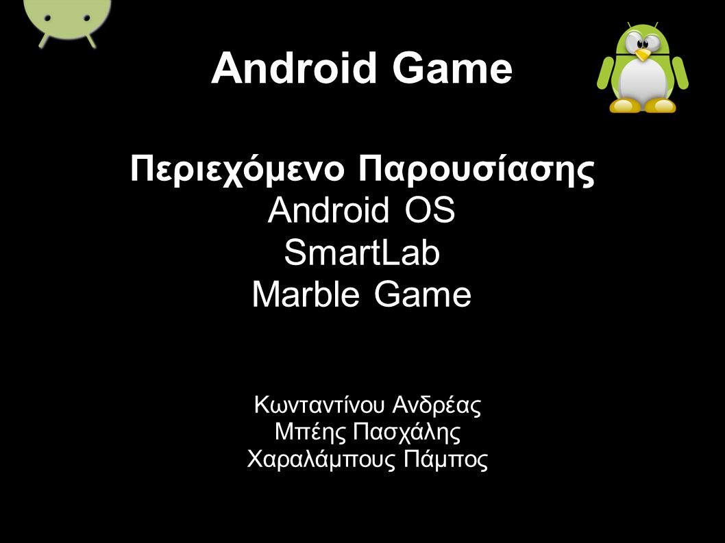 Android Game Κωνταντίνου Ανδρέας Μπέης Πασχάλης Χαραλάμπους Πάμπος Περιεχόμενο Παρουσίασης Android OS SmartLab Marble Game