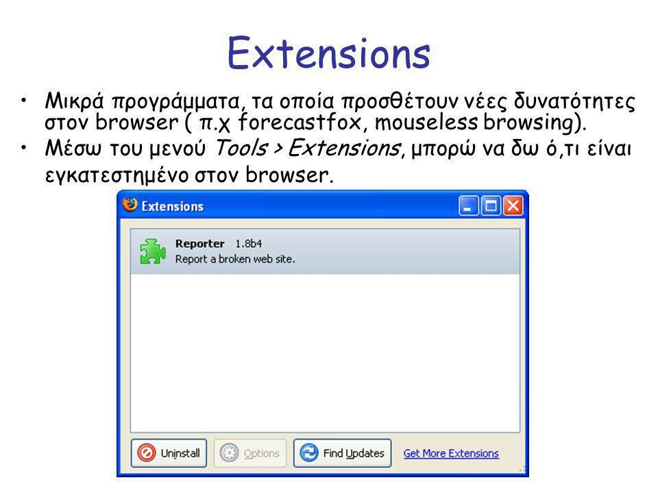 Extensions Μικρά προγράμματα, τα οποία προσθέτουν νέες δυνατότητες στον browser ( π.χ forecastfox, mouseless browsing). Μέσω του μενού Tools > Extensi