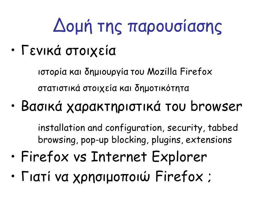 Δομή της παρουσίασης Γενικά στοιχεία ιστορία και δημιουργία του Mozilla Firefox στατιστικά στοιχεία και δημοτικότητα Βασικά χαρακτηριστικά του browser installation and configuration, security, tabbed browsing, pop-up blocking, plugins, extensions Firefox vs Internet Explorer Γιατί να χρησιμοποιώ Firefox ;