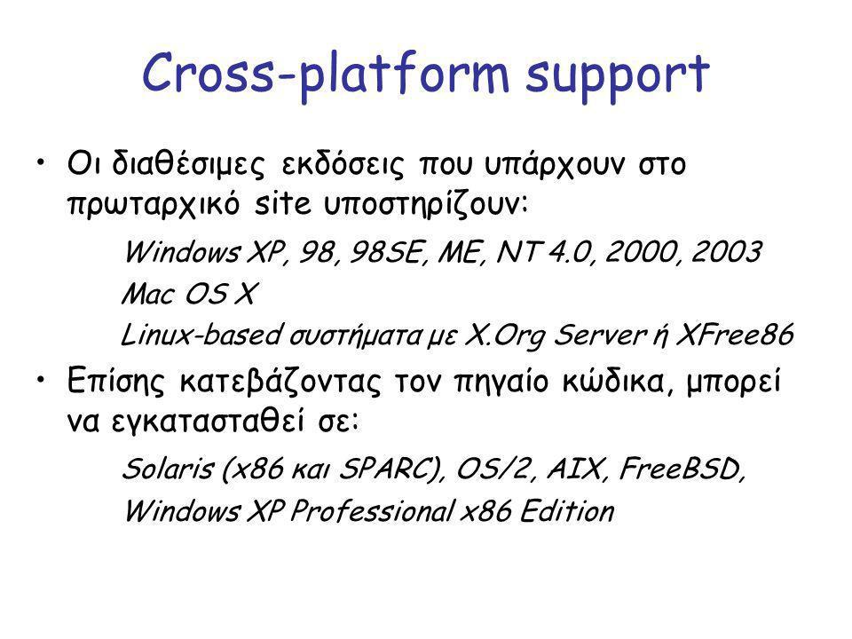 Cross-platform support Οι διαθέσιμες εκδόσεις που υπάρχουν στο πρωταρχικό site υποστηρίζουν: Windows XP, 98, 98SE, ME, NT 4.0, 2000, 2003 Mac OS X Linux-based συστήματα με X.Org Server ή XFree86 Επίσης κατεβάζοντας τον πηγαίο κώδικα, μπορεί να εγκατασταθεί σε: Solaris (x86 και SPARC), OS/2, AIX, FreeBSD, Windows XP Professional x86 Edition