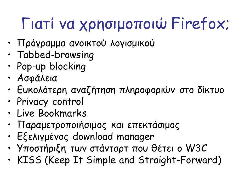 Γιατί να χρησιμοποιώ Firefox; Πρόγραμμα ανοικτού λογισμικού Tabbed-browsing Pop-up blocking Ασφάλεια Ευκολότερη αναζήτηση πληροφοριών στο δίκτυο Privacy control Live Bookmarks Παραμετροποιήσιμος και επεκτάσιμος Εξελιγμένος download manager Υποστήριξη των στάνταρτ που θέτει ο W3C KISS (Keep It Simple and Straight-Forward)