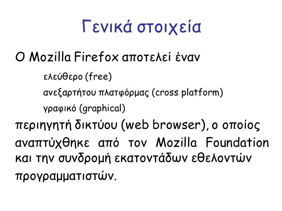 Γενικά στοιχεία O Mozilla Firefox αποτελεί έναν ελεύθερο (free) ανεξαρτήτου πλατφόρμας (cross platform) γραφικό (graphical) περιηγητή δικτύου (web browser), ο οποίος αναπτύχθηκε από τον Mozilla Foundation και την συνδρομή εκατοντάδων εθελοντών προγραμματιστών.