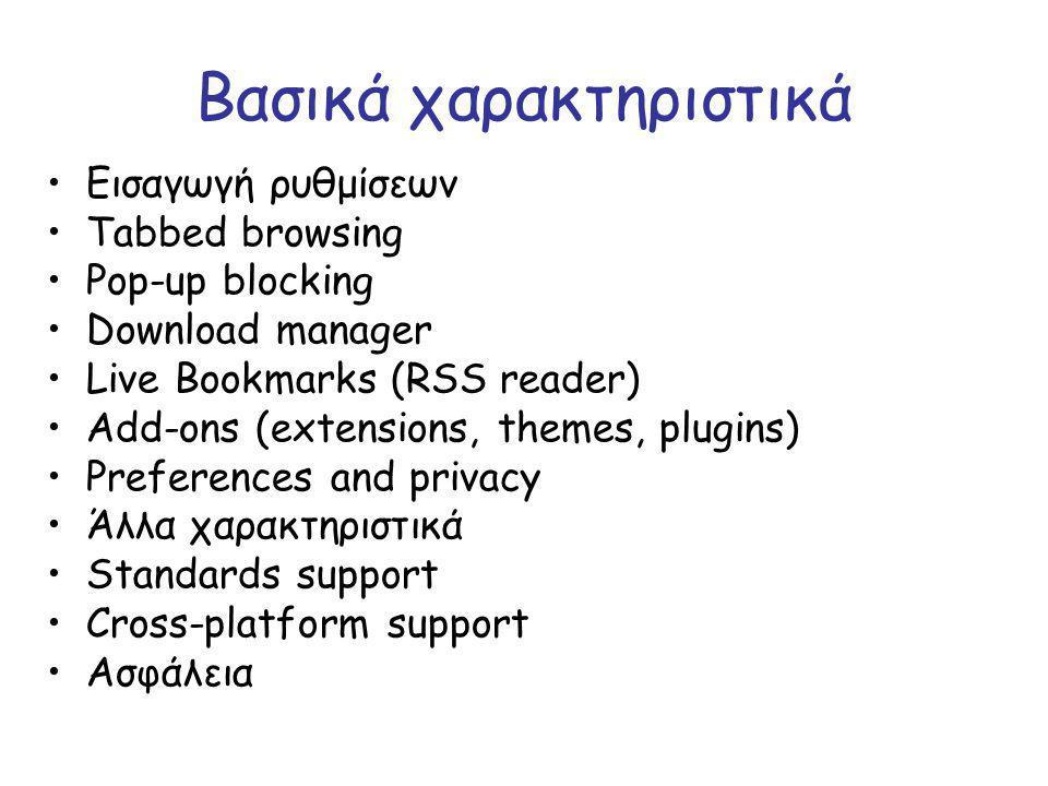 Βασικά χαρακτηριστικά Εισαγωγή ρυθμίσεων Tabbed browsing Pop-up blocking Download manager Live Bookmarks (RSS reader) Add-ons (extensions, themes, plu