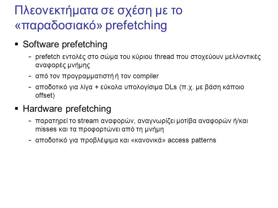 Πλεονεκτήματα σε σχέση με το «παραδοσιακό» prefetching  Software prefetching – prefetch εντολές στο σώμα του κύριου thread που στοχεύουν μελλοντικές αναφορές μνήμης – από τον προγραμματιστή ή τον compiler – αποδοτικό για λίγα + εύκολα υπολογίσιμα DLs (π.χ.
