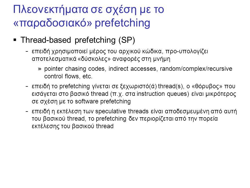 Πλεονεκτήματα σε σχέση με το «παραδοσιακό» prefetching  Thread-based prefetching (SP) – επειδή χρησιμοποιεί μέρος του αρχικού κώδικα, προ-υπολογίζει αποτελεσματικά «δύσκολες» αναφορές στη μνήμη » pointer chasing codes, indirect accesses, random/complex/recursive control flows, etc.