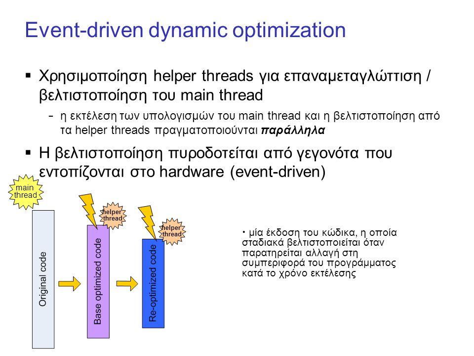 Event-driven dynamic optimization  Χρησιμοποίηση helper threads για επαναμεταγλώττιση / βελτιστοποίηση του main thread – η εκτέλεση των υπολογισμών του main thread και η βελτιστοποίηση από τα helper threads πραγματοποιούνται παράλληλα  Η βελτιστοποίηση πυροδοτείται από γεγονότα που εντοπίζονται στο hardware (event-driven) main thread helper thread helper thread μία έκδοση του κώδικα, η οποία σταδιακά βελτιστοποιείται όταν παρατηρείται αλλαγή στη συμπεριφορά του προγράμματος κατά το χρόνο εκτέλεσης
