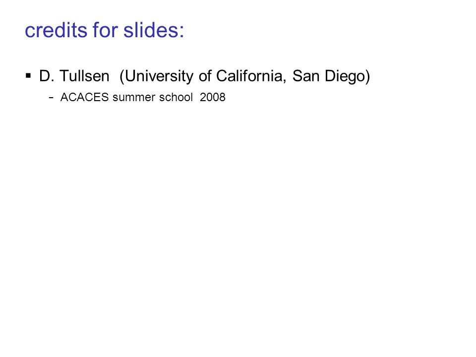 credits for slides:  D. Tullsen (University of California, San Diego) – ACACES summer school 2008