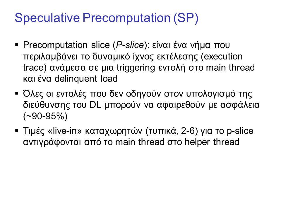 Speculative Precomputation (SP)  Precomputation slice (P-slice): είναι ένα νήμα που περιλαμβάνει το δυναμικό ίχνος εκτέλεσης (execution trace) ανάμεσα σε μια triggering εντολή στο main thread και ένα delinquent load  Όλες οι εντολές που δεν οδηγούν στον υπολογισμό της διεύθυνσης του DL μπορούν να αφαιρεθούν με ασφάλεια (~90-95%)  Τιμές «live-in» καταχωρητών (τυπικά, 2-6) για το p-slice αντιγράφονται από το main thread στο helper thread
