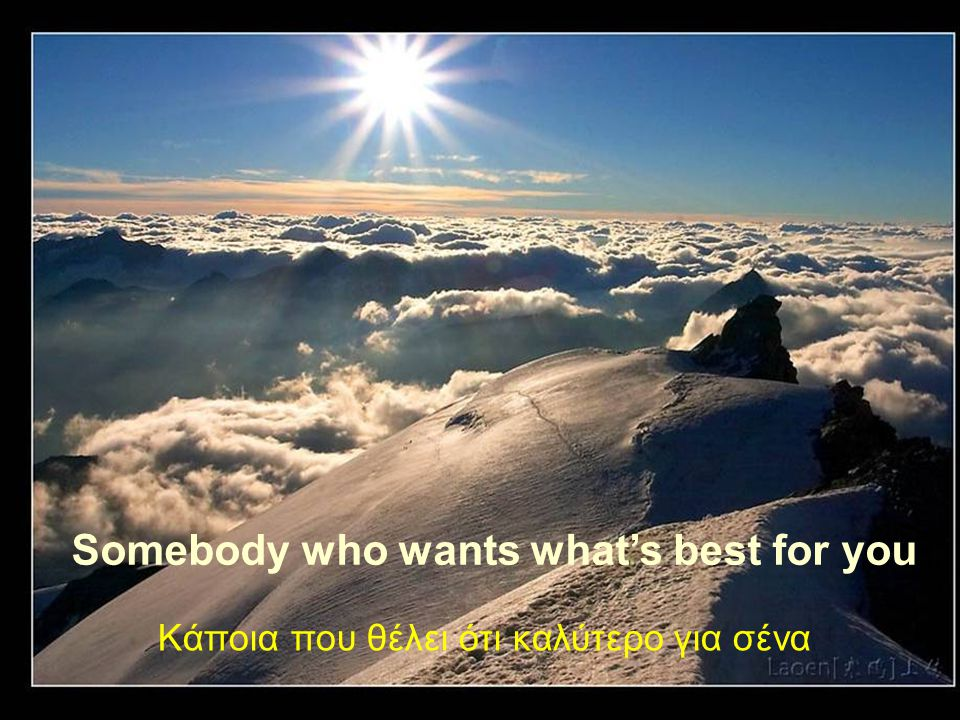 Somebody who wants what's best for you Κάποια που θέλει ότι καλύτερο για σένα