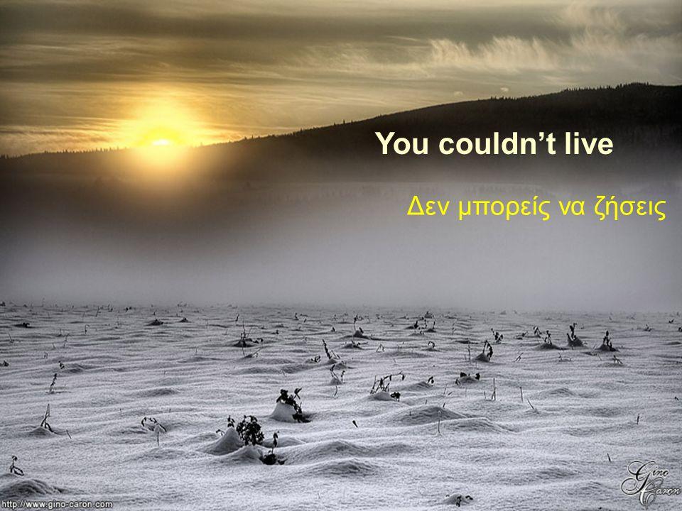 You couldn't live Δεν μπορείς να ζήσεις