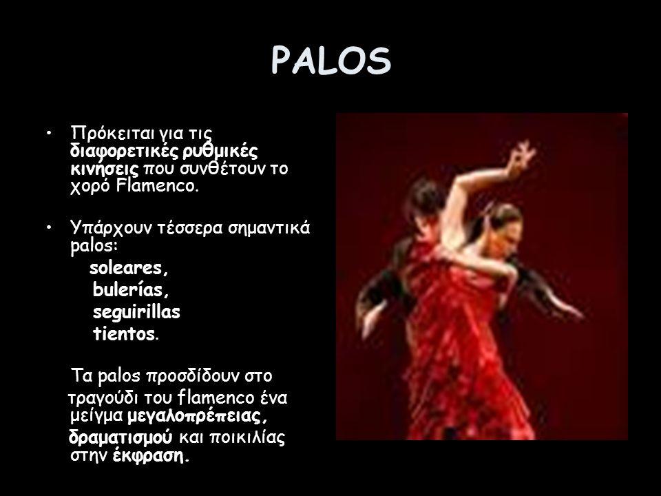 PALOS Πρόκειται για τις διαφορετικές ρυθμικές κινήσεις που συνθέτουν το χορό Flamenco. Υπάρχουν τέσσερα σημαντικά palos: soleares, bulerías, seguirill