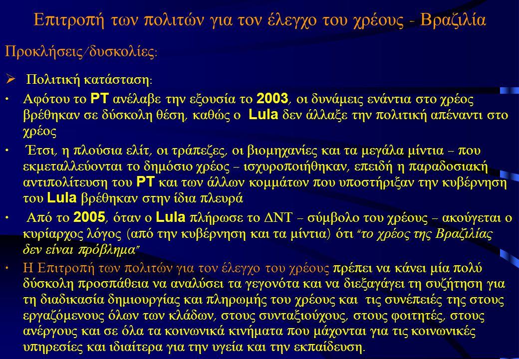 Ε π ιτρο π ή των π ολιτών για τον έλεγχο του χρέους - Βραζιλία Προκλήσεις / δυσκολίες :  Πολιτική κατάσταση : Αφότου το PT ανέλαβε την εξουσία το 2003, οι δυνάμεις ενάντια στο χρέος βρέθηκαν σε δύσκολη θέση, καθώς ο Lula δεν άλλαξε την π ολιτική α π έναντι στο χρέος Έτσι, η π λούσια ελίτ, οι τρά π εζες, οι βιομηχανίες και τα μεγάλα μίντια – π ου εκμεταλλεύονται το δημόσιο χρέος – ισχυρο π οιήθηκαν, ε π ειδή η π αραδοσιακή αντι π ολίτευση του PT και των άλλων κομμάτων π ου υ π οστήριξαν την κυβέρνηση του Lula βρέθηκαν στην ίδια π λευρά Α π ό το 2005, όταν ο Lula π λήρωσε το ΔΝΤ – σύμβολο του χρέους – ακούγεται ο κυρίαρχος λόγος ( α π ό την κυβέρνηση και τα μίντια ) ότι το χρέος της Βραζιλίας δεν είναι π ρόβλημα Η Ε π ιτρο π ή των π ολιτών για τον έλεγχο του χρέους π ρέ π ει να κάνει μία π ολύ δύσκολη π ροσ π άθεια να αναλύσει τα γεγονότα και να διεξαγάγει τη συζήτηση για τη διαδικασία δημιουργίας και π ληρωμής του χρέους και τις συνέ π ειές της στους εργαζόμενους όλων των κλάδων, στους συνταξιούχους, στους φοιτητές, στους ανέργους και σε όλα τα κοινωνικά κινήματα π ου μάχονται για τις κοινωνικές υ π ηρεσίες και ιδιαίτερα για την υγεία και την εκ π αίδευση.