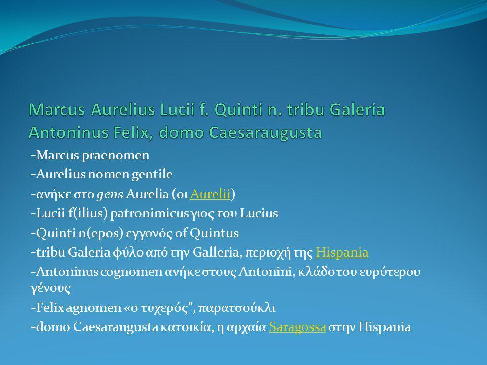 -Marcus praenomen -Aurelius nomen gentile -ανήκε στο gens Aurelia (οι Aurelii)Aurelii -Lucii f(ilius) patronimicus γιος του Lucius -Quinti n(epos) εγγονός of Quintus -tribu Galeria φύλο από την Galleria, περιοχή της HispaniaHispania -Antoninus cognomen ανήκε στους Antonini, κλάδο του ευρύτερου γένους -Felix agnomen «ο τυχερός , παρατσούκλι -domo Caesaraugusta κατοικία, η αρχαία Saragossa στην HispaniaSaragossa