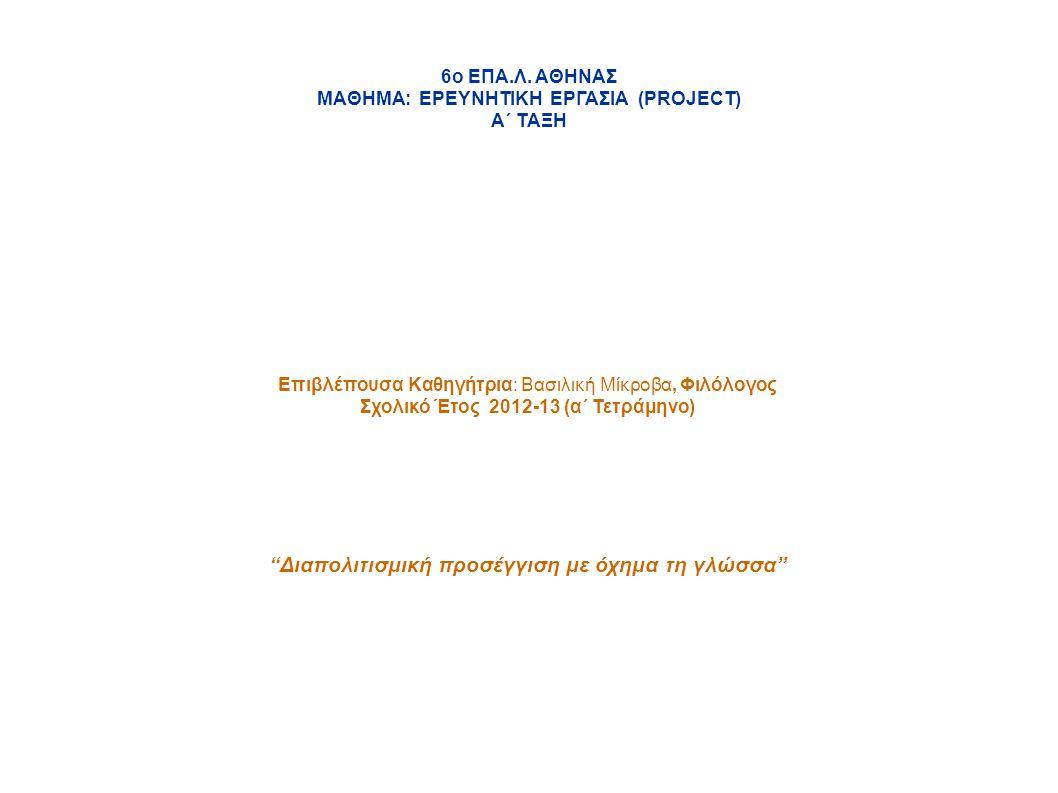 6ο ΕΠΑ.Λ. ΑΘΗΝΑΣ ΜΑΘΗΜΑ: ΕΡΕΥΝΗΤΙΚΗ ΕΡΓΑΣΙΑ (PROJECT) Α΄ ΤΑΞΗ Επιβλέπουσα Καθηγήτρια: Βασιλική Μίκροβα, Φιλόλογος Σχολικό Έτος 2012-13 (α΄ Τετράμηνο)