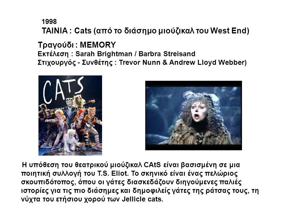 1998 ΤΑΙΝΙΑ : Cats (από το διάσημο μιούζικαλ του West End) Tραγούδι : ΜEMORY Εκτέλεση : Sarah Brightman / Barbra Streisand Στιχουργός - Συνθέτης : Tre