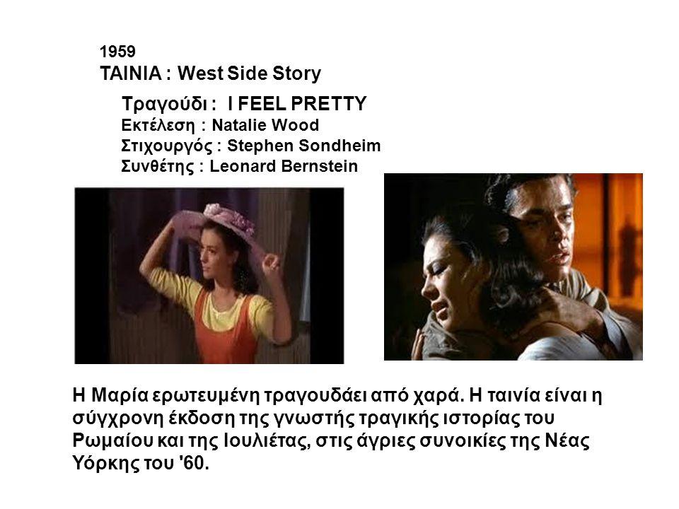 1959 ΤΑΙΝΙΑ : West Side Story Tραγούδι : I FEEL PRETTY Εκτέλεση : Natalie Wood Στιχουργός : Stephen Sondheim Συνθέτης : Leonard Bernstein H Mαρία ερωτ