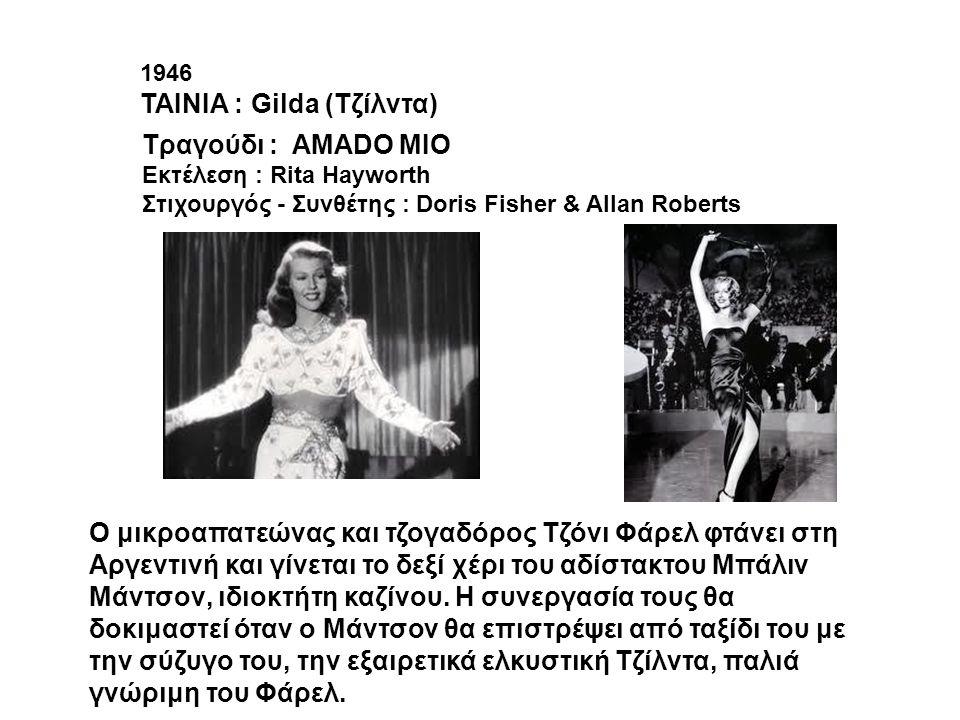 1946 ΤΑΙΝΙΑ : Gilda (Τζίλντα) Tραγούδι : AMADO MIO Εκτέλεση : Rita Hayworth Στιχουργός - Συνθέτης : Doris Fisher & Allan Roberts O μικροαπατεώνας και