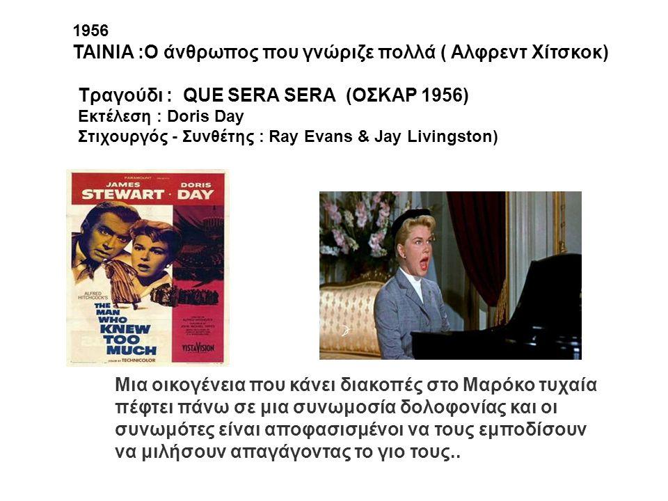 1956 ΤΑΙΝΙΑ :Ο άνθρωπος που γνώριζε πολλά ( Αλφρεντ Χίτσκοκ) Tραγούδι : QUE SERA SERA (OΣΚΑΡ 1956) Εκτέλεση : Doris Day Στιχουργός - Συνθέτης : Ray Ev