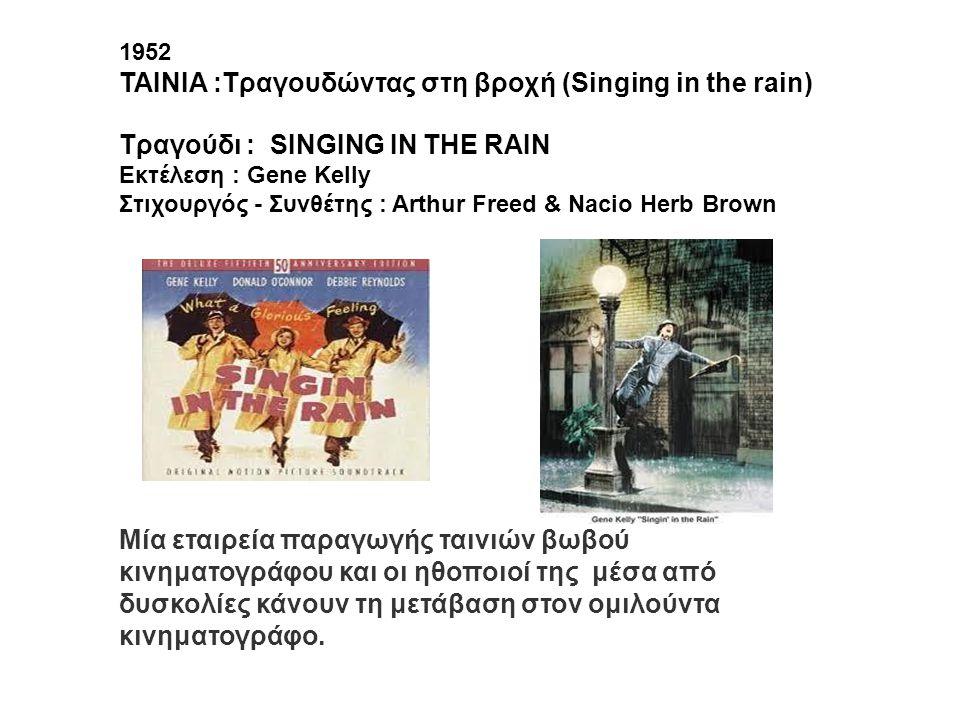 1952 ΤΑΙΝΙΑ :Τραγουδώντας στη βροχή (Singing in the rain) Mία εταιρεία παραγωγής ταινιών βωβού κινηματογράφου και οι ηθοποιοί της μέσα από δυσκολίες κ