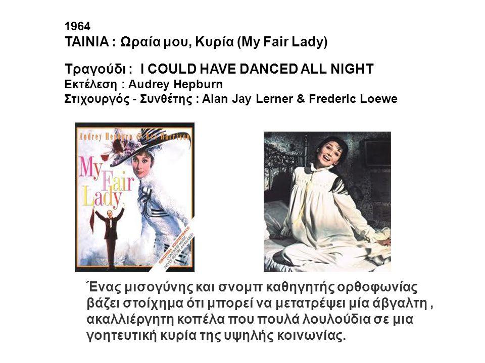 1964 ΤΑΙΝΙΑ : Ωραία μου, Κυρία (Μy Fair Lady) Tραγούδι : I COULD HAVE DANCED ALL NIGHT Εκτέλεση : Audrey Hepburn Στιχουργός - Συνθέτης : Alan Jay Lern