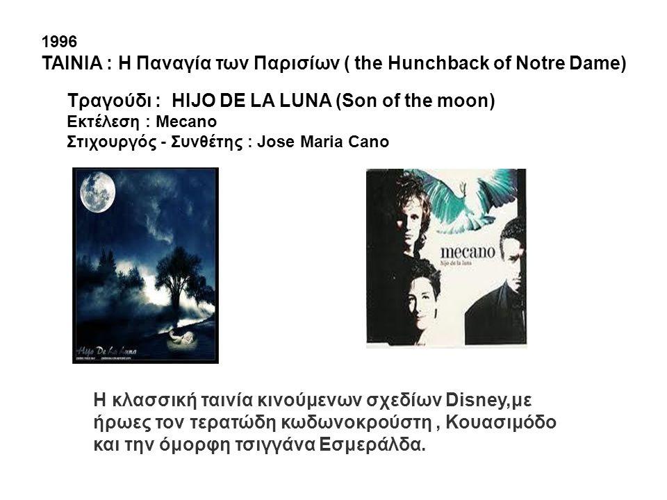 1996 ΤΑΙΝΙΑ : H Παναγία των Παρισίων ( the Ηunchback of Notre Dame) Tραγούδι : HIJO DE LA LUNA (Son of the moon) Εκτέλεση : Mecano Στιχουργός - Συνθέτ