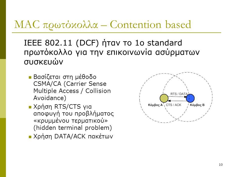 10 MAC πρωτόκολλα – Contention based Βασίζεται στη μέθοδο CSMA/CA (Carrier Sense Multiple Access / Collision Avoidance) Χρήση RTS/CTS για αποφυγή του