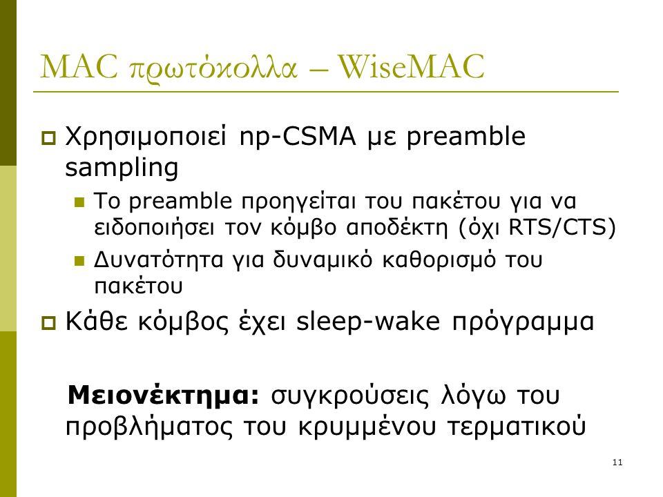 11 MAC πρωτόκολλα – WiseMAC  Χρησιμοποιεί np-CSMA με preamble sampling Το preamble προηγείται του πακέτου για να ειδοποιήσει τον κόμβο αποδέκτη (όχι