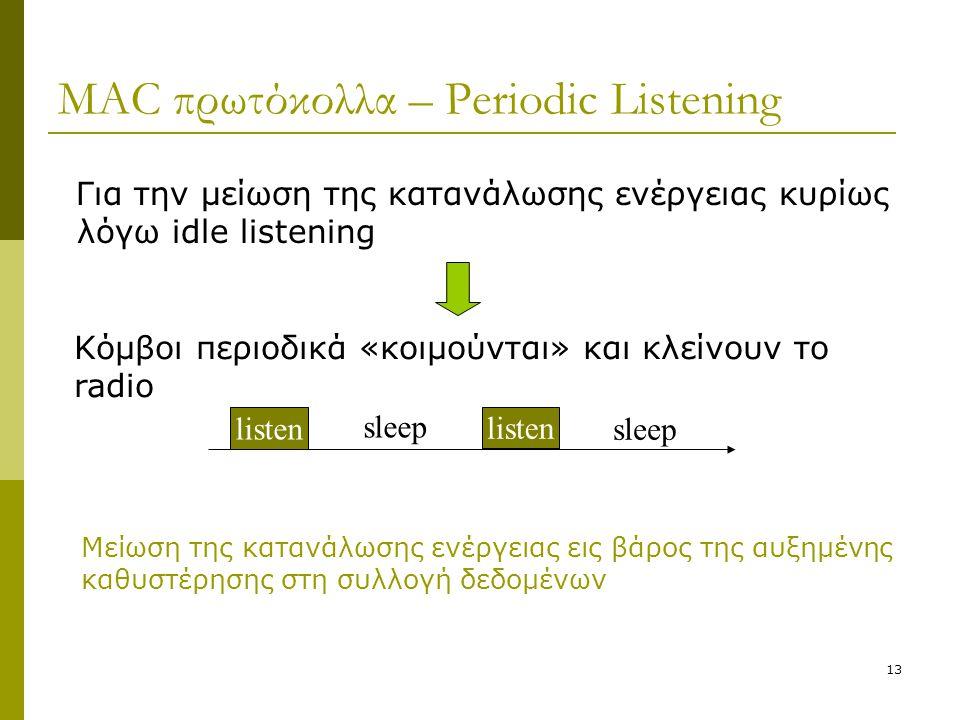 13 MAC πρωτόκολλα – Periodic Listening Για την μείωση της κατανάλωσης ενέργειας κυρίως λόγω idle listening sleep listen sleep Κόμβοι περιοδικά «κοιμού