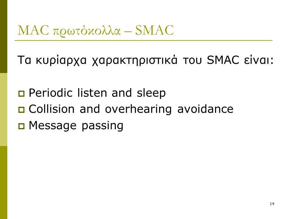 14 MAC πρωτόκολλα – SMAC Τα κυρίαρχα χαρακτηριστικά του SMAC είναι:  Periodic listen and sleep  Collision and overhearing avoidance  Message passing