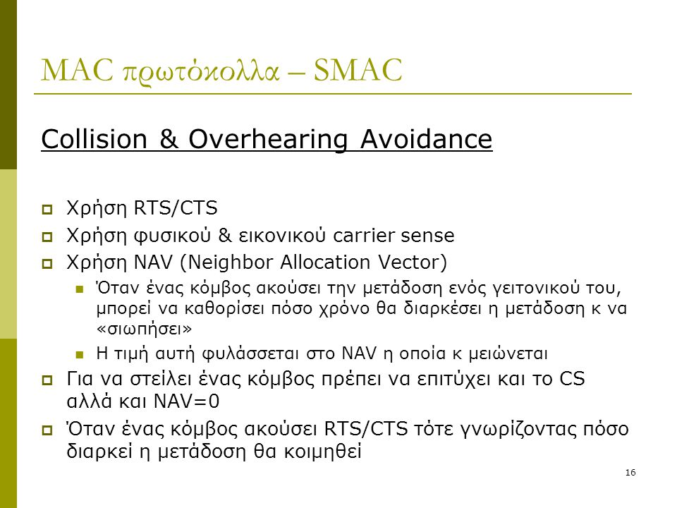 16 MAC πρωτόκολλα – SMAC Collision & Overhearing Avoidance  Χρήση RTS/CTS  Χρήση φυσικού & εικονικού carrier sense  Χρήση NAV (Neighbor Allocation