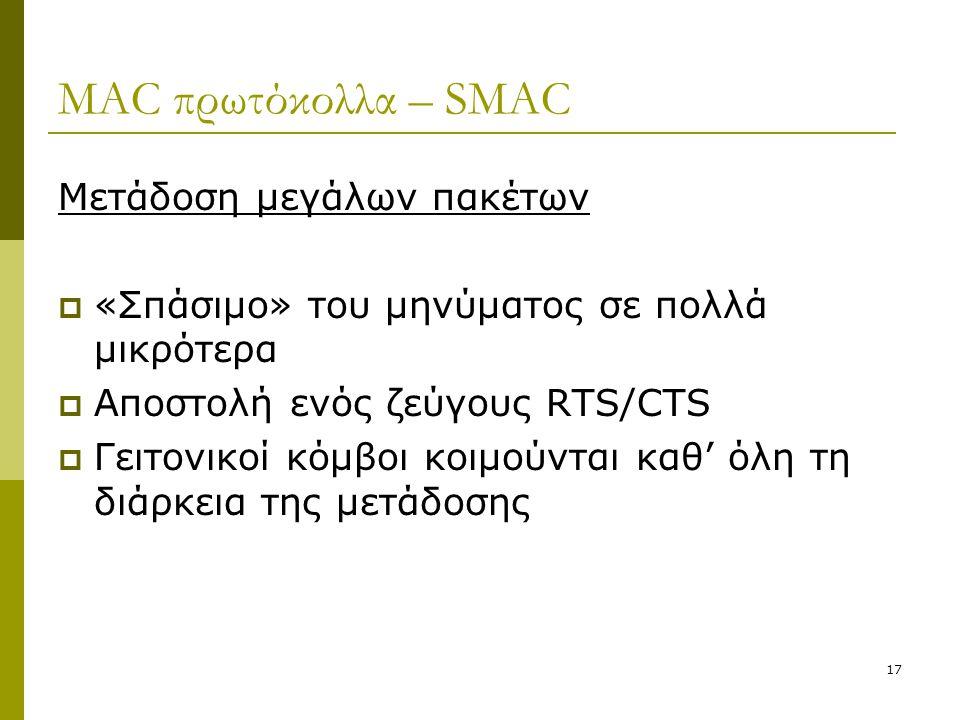17 MAC πρωτόκολλα – SMAC Μετάδοση μεγάλων πακέτων  «Σπάσιμο» του μηνύματος σε πολλά μικρότερα  Αποστολή ενός ζεύγους RTS/CTS  Γειτονικοί κόμβοι κοι