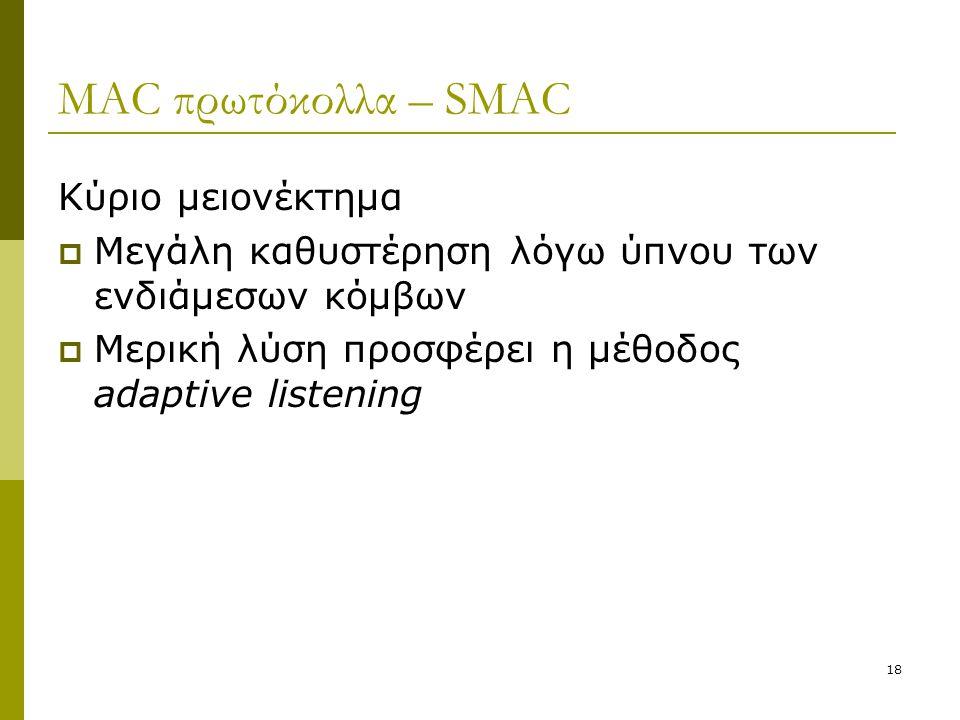 18 MAC πρωτόκολλα – SMAC Κύριο μειονέκτημα  Μεγάλη καθυστέρηση λόγω ύπνου των ενδιάμεσων κόμβων  Μερική λύση προσφέρει η μέθοδος adaptive listening