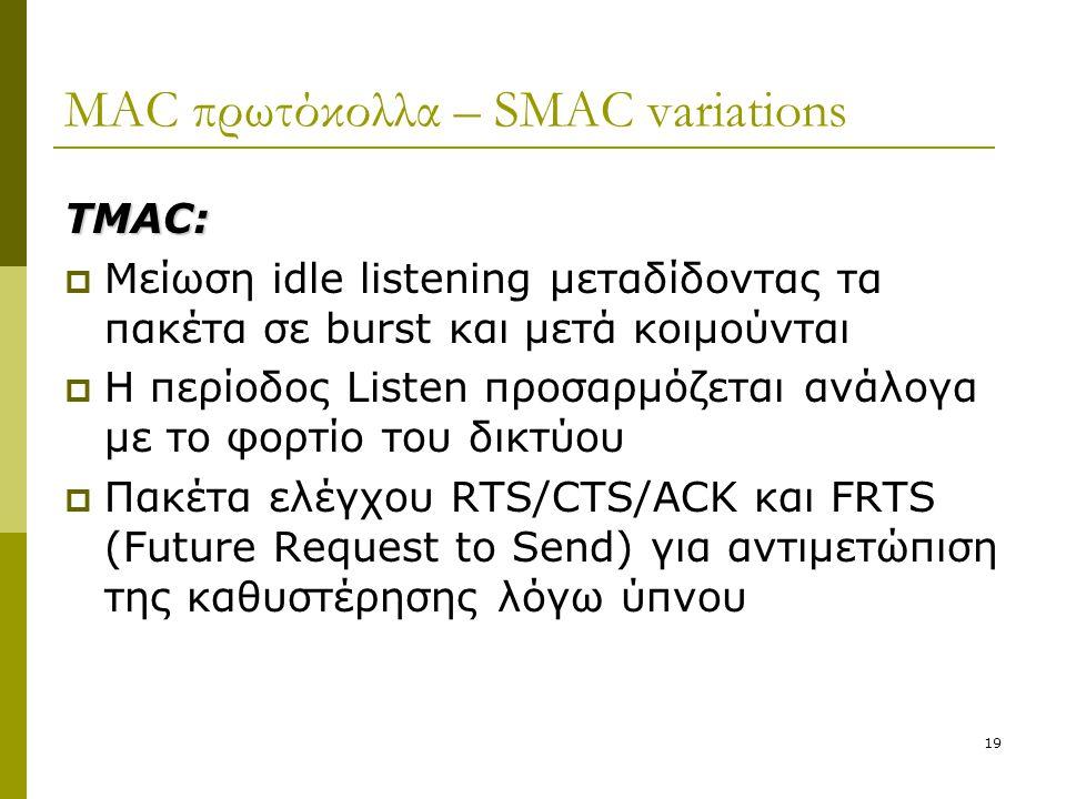 19 MAC πρωτόκολλα – SMAC variations TMAC:  Μείωση idle listening μεταδίδοντας τα πακέτα σε burst και μετά κοιμούνται  Η περίοδος Listen προσαρμόζετα