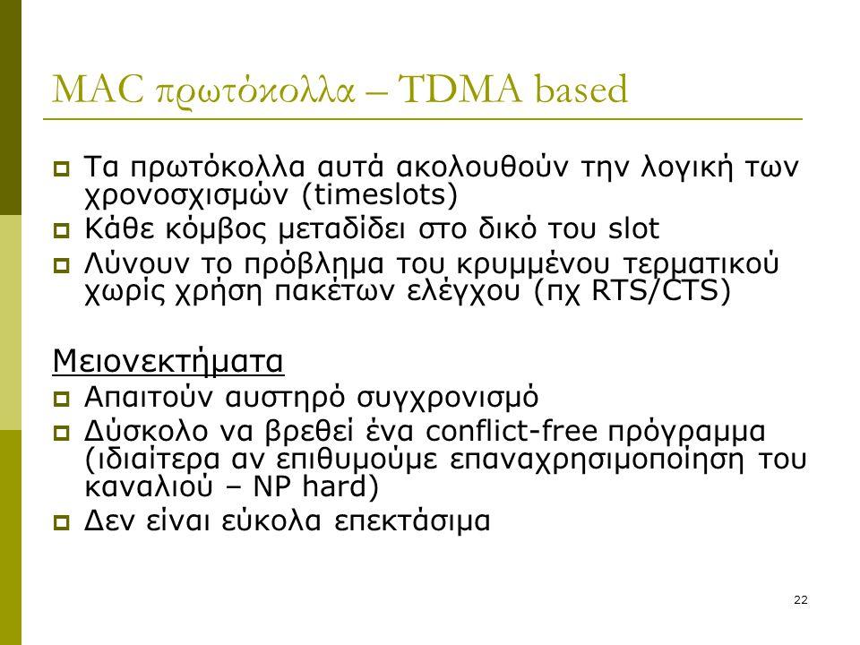 22 MAC πρωτόκολλα – TDMA based  Τα πρωτόκολλα αυτά ακολουθούν την λογική των χρονοσχισμών (timeslots)  Κάθε κόμβος μεταδίδει στο δικό του slot  Λύν