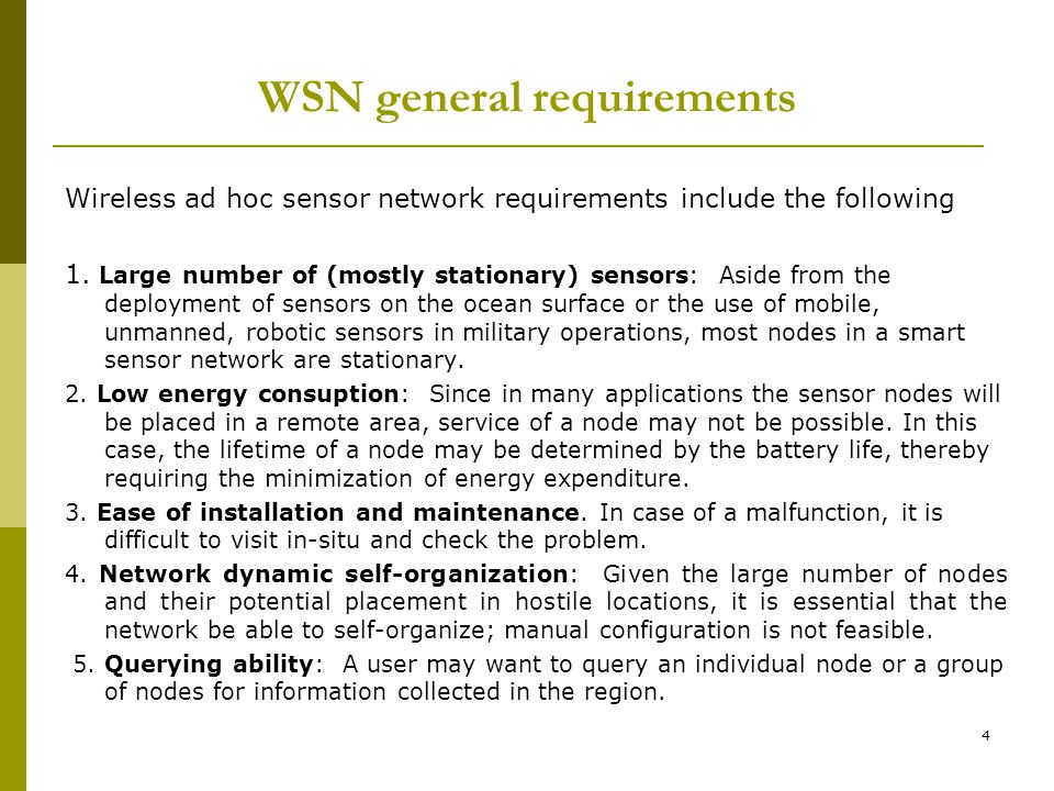 4 WSN general requirements Wireless ad hoc sensor network requirements include the following 1. Large number of (mostly stationary) sensors: Aside fro