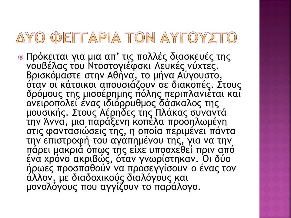  Πρόκειται για μια απ' τις πολλές διασκευές της νουβέλας του Ντοστογιέφσκι Λευκές νύχτες. Βρισκόμαστε στην Αθήνα, το μήνα Αύγουστο, όταν οι κάτοικοι