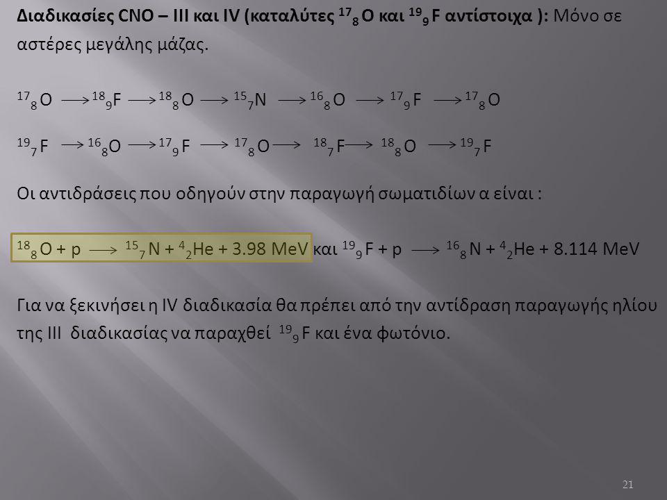 21 Διαδικασίες CNO – IΙΙ και IV (καταλύτες 17 8 Ο και 19 9 F αντίστοιχα ): Μόνο σε αστέρες μεγάλης μάζας.