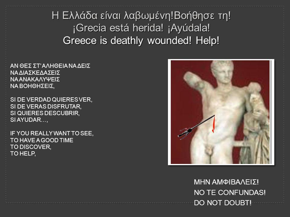 Η Ελλάδα είναι λαβωμένη!Βοήθησε τη! ¡Grecia está herida! ¡Ayúdala! Greece is deathly wounded! Help! ΑΝ ΘΕΣ ΣΤ' ΑΛΗΘΕΙΑ ΝΑ ΔΕΙΣ ΝΑ ΔΙΑΣΚΕΔΑΣΕΙΣ ΝΑ ΑΝΑΚ