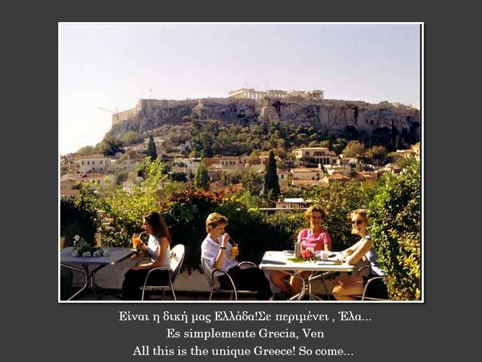 Είναι η δική μας Ελλάδα!Σε περιμένει, Έλα... Es simplemente Grecia, Ven All this is the unique Greece! So come...