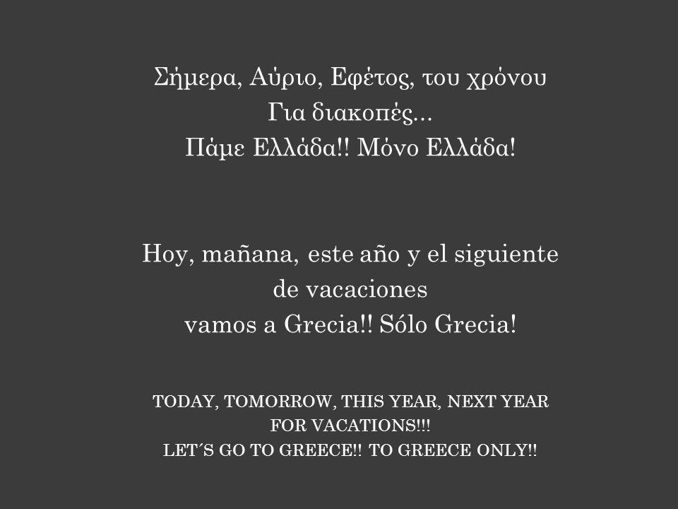 Σήμερα, Αύριο, Εφέτος, του χρόνου Για διακοπές... Πάμε Ελλάδα!! Μόνο Ελλάδα! Hoy, mañana, este año y el siguiente de vacaciones vamos a Grecia!! Sólo